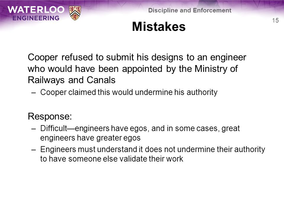 Mistakes Cooper refused to submit his designs to an engineer who would have been appointed by the Ministry of Railways and Canals –Cooper claimed this would undermine his authority Response: –Difficult—engineers have egos, and in some cases, great engineers have greater egos –Engineers must understand it does not undermine their authority to have someone else validate their work Discipline and Enforcement 15