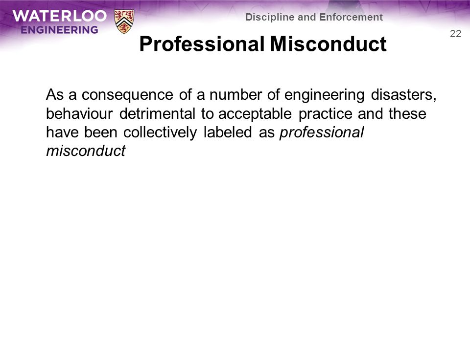 Professional Misconduct As a consequence of a number of engineering disasters, behaviour detrimental to acceptable practice and these have been collectively labeled as professional misconduct Discipline and Enforcement 22