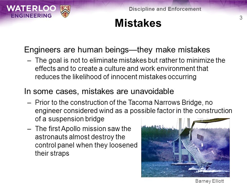 Mistakes Engineers are human beings—they make mistakes –The goal is not to eliminate mistakes but rather to minimize the effects and to create a culture and work environment that reduces the likelihood of innocent mistakes occurring In some cases, mistakes are unavoidable –Prior to the construction of the Tacoma Narrows Bridge, no engineer considered wind as a possible factor in the construction of a suspension bridge –The first Apollo mission saw the astronauts almost destroy the control panel when they loosened their straps Discipline and Enforcement 3 Barney Elliott