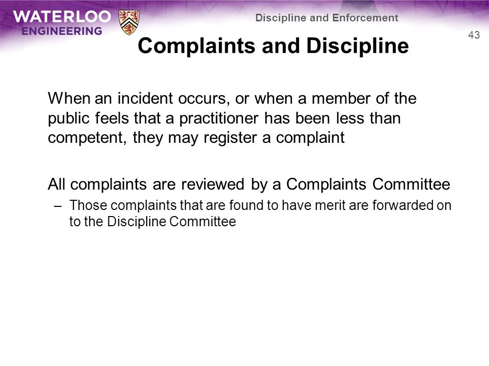Complaints and Discipline When an incident occurs, or when a member of the public feels that a practitioner has been less than competent, they may register a complaint All complaints are reviewed by a Complaints Committee –Those complaints that are found to have merit are forwarded on to the Discipline Committee 43 Discipline and Enforcement
