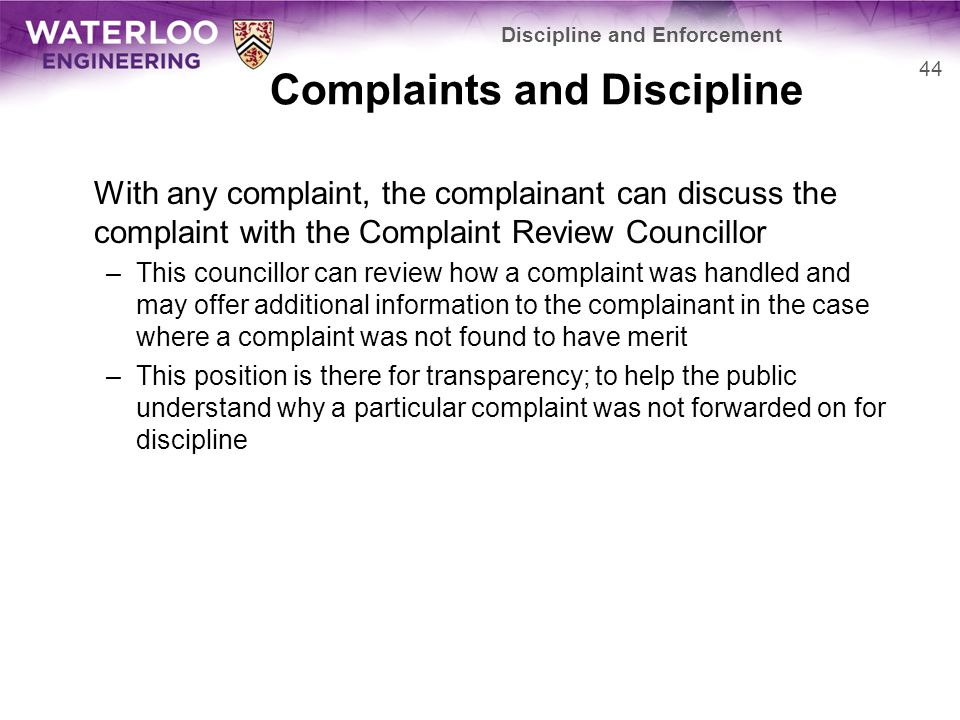 Complaints and Discipline With any complaint, the complainant can discuss the complaint with the Complaint Review Councillor –This councillor can review how a complaint was handled and may offer additional information to the complainant in the case where a complaint was not found to have merit –This position is there for transparency; to help the public understand why a particular complaint was not forwarded on for discipline 44 Discipline and Enforcement