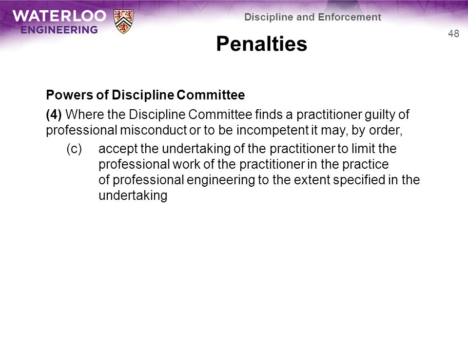 Penalties Powers of Discipline Committee (4) Where the Discipline Committee finds a practitioner guilty of professional misconduct or to be incompetent it may, by order, (c)accept the undertaking of the practitioner to limit the professional work of the practitioner in the practice of professional engineering to the extent specified in the undertaking 48 Discipline and Enforcement