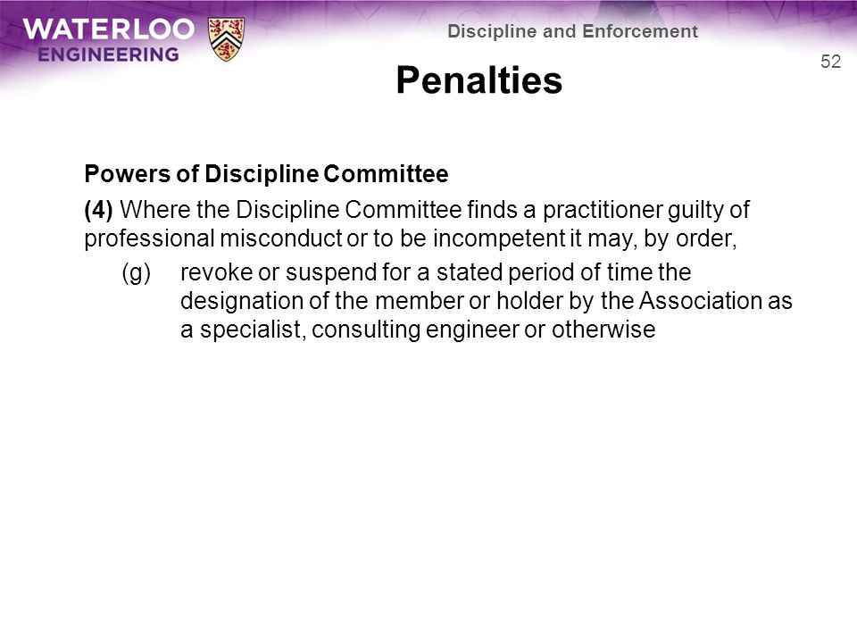 Penalties Powers of Discipline Committee (4) Where the Discipline Committee finds a practitioner guilty of professional misconduct or to be incompetent it may, by order, (g)revoke or suspend for a stated period of time the designation of the member or holder by the Association as a specialist, consulting engineer or otherwise 52 Discipline and Enforcement