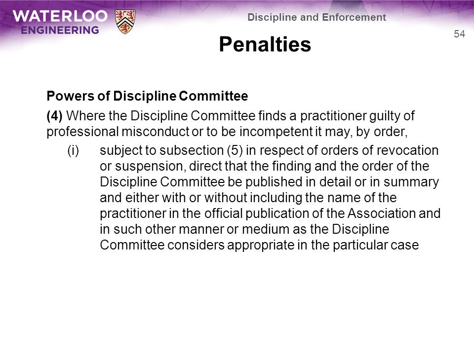 Penalties Powers of Discipline Committee (4) Where the Discipline Committee finds a practitioner guilty of professional misconduct or to be incompetent it may, by order, (i)subject to subsection (5) in respect of orders of revocation or suspension, direct that the finding and the order of the Discipline Committee be published in detail or in summary and either with or without including the name of the practitioner in the official publication of the Association and in such other manner or medium as the Discipline Committee considers appropriate in the particular case 54 Discipline and Enforcement