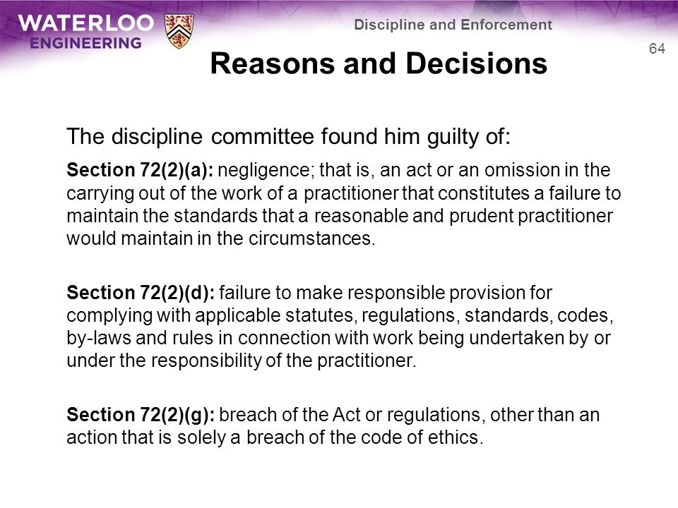 Reasons and Decisions The discipline committee found him guilty of: Section 72(2)(a): negligence; that is, an act or an omission in the carrying out of the work of a practitioner that constitutes a failure to maintain the standards that a reasonable and prudent practitioner would maintain in the circumstances.