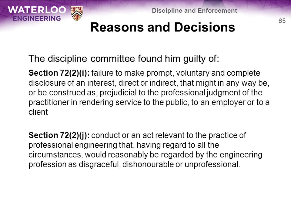 Reasons and Decisions The discipline committee found him guilty of: Section 72(2)(i): failure to make prompt, voluntary and complete disclosure of an interest, direct or indirect, that might in any way be, or be construed as, prejudicial to the professional judgment of the practitioner in rendering service to the public, to an employer or to a client Section 72(2)(j): conduct or an act relevant to the practice of professional engineering that, having regard to all the circumstances, would reasonably be regarded by the engineering profession as disgraceful, dishonourable or unprofessional.