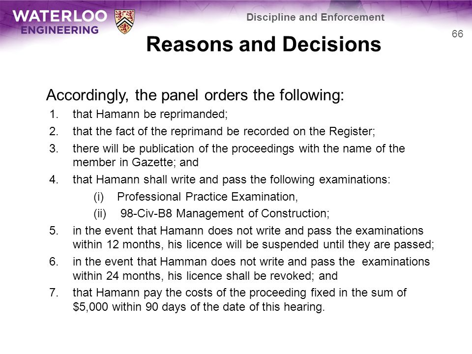 Reasons and Decisions Accordingly, the panel orders the following: 1.that Hamann be reprimanded; 2.that the fact of the reprimand be recorded on the Register; 3.there will be publication of the proceedings with the name of the member in Gazette; and 4.that Hamann shall write and pass the following examinations: (i)Professional Practice Examination, (ii) 98-Civ-B8 Management of Construction; 5.in the event that Hamann does not write and pass the examinations within 12 months, his licence will be suspended until they are passed; 6.in the event that Hamman does not write and pass the examinations within 24 months, his licence shall be revoked; and 7.that Hamann pay the costs of the proceeding fixed in the sum of $5,000 within 90 days of the date of this hearing.