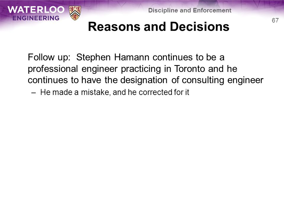 Reasons and Decisions Follow up: Stephen Hamann continues to be a professional engineer practicing in Toronto and he continues to have the designation of consulting engineer –He made a mistake, and he corrected for it 67 Discipline and Enforcement