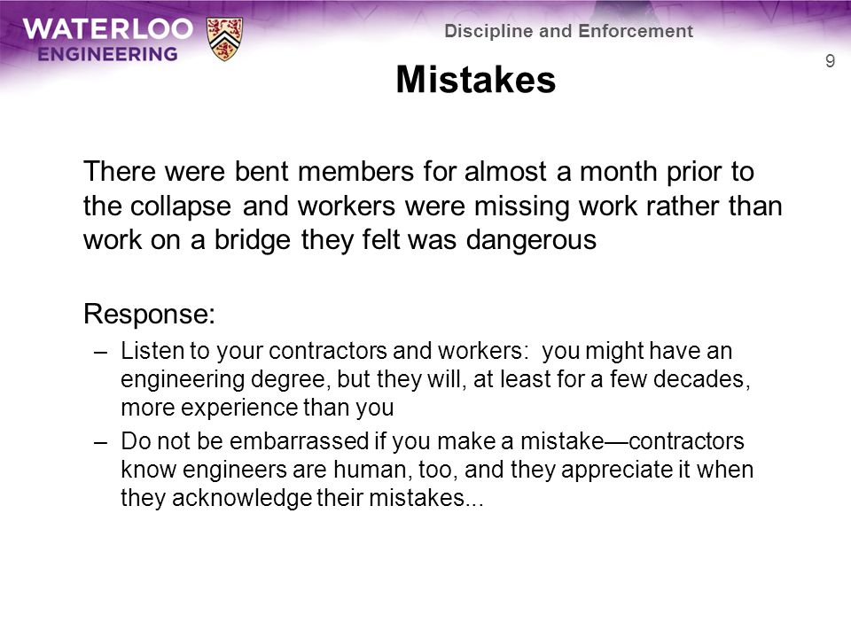 Mistakes There were bent members for almost a month prior to the collapse and workers were missing work rather than work on a bridge they felt was dangerous Response: –Listen to your contractors and workers: you might have an engineering degree, but they will, at least for a few decades, more experience than you –Do not be embarrassed if you make a mistake—contractors know engineers are human, too, and they appreciate it when they acknowledge their mistakes...