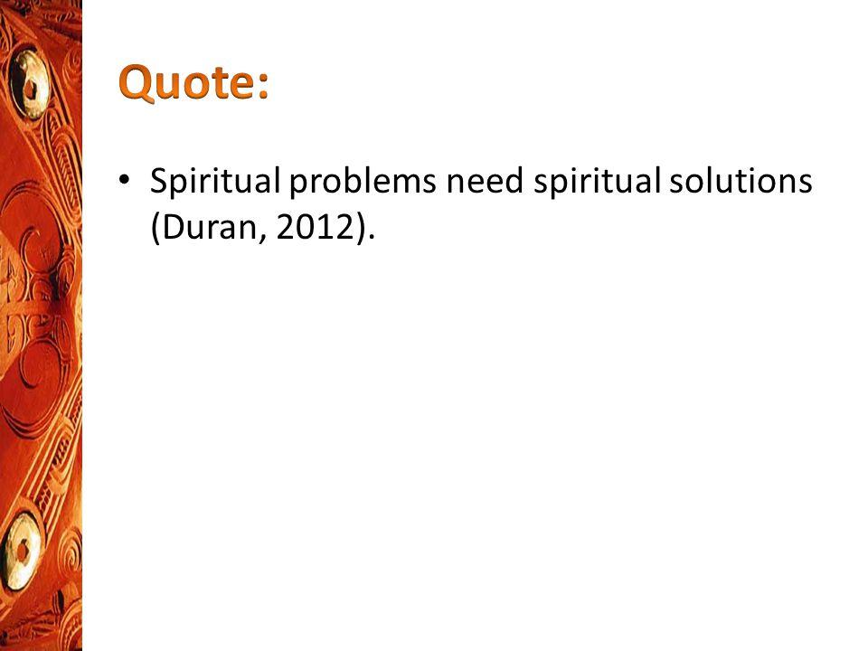 Spiritual problems need spiritual solutions (Duran, 2012).
