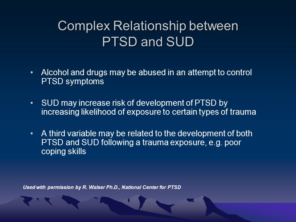 Complex Relationship between PTSD and SUD Alcohol and drugs may be abused in an attempt to control PTSD symptoms SUD may increase risk of development