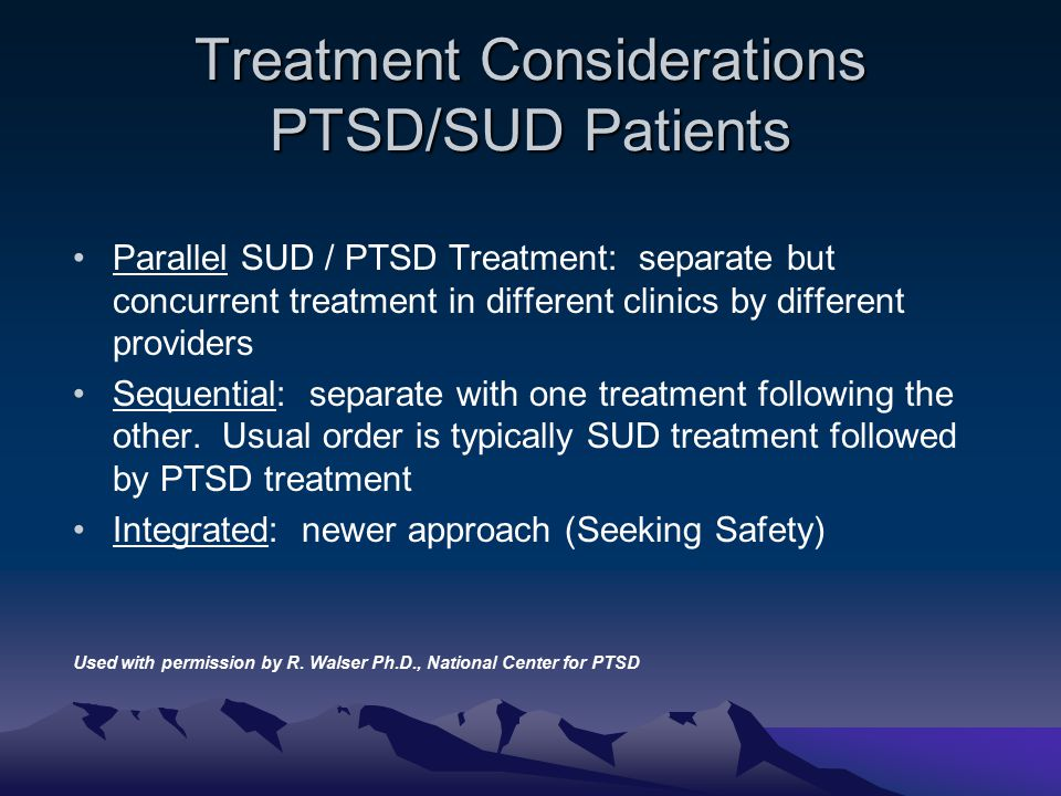 Treatment Considerations PTSD/SUD Patients Parallel SUD / PTSD Treatment: separate but concurrent treatment in different clinics by different provider