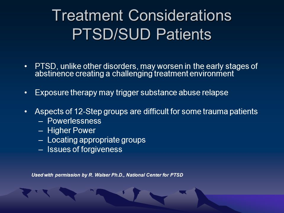 Treatment Considerations PTSD/SUD Patients PTSD, unlike other disorders, may worsen in the early stages of abstinence creating a challenging treatment