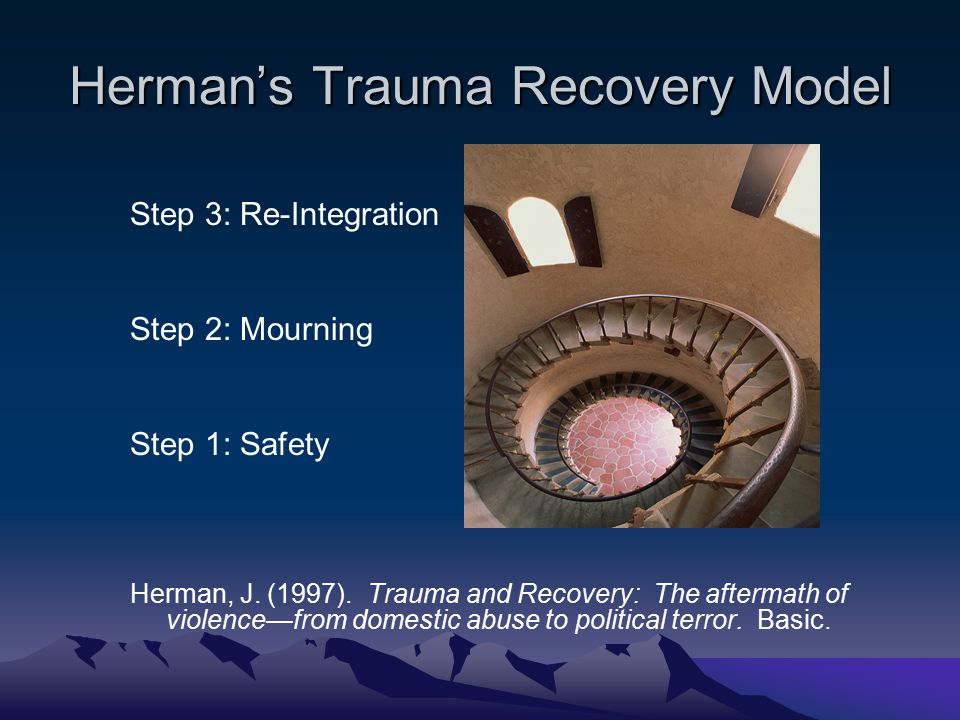 Herman's Trauma Recovery Model Step 3: Re-Integration Step 2: Mourning Step 1: Safety Herman, J. (1997). Trauma and Recovery: The aftermath of violenc