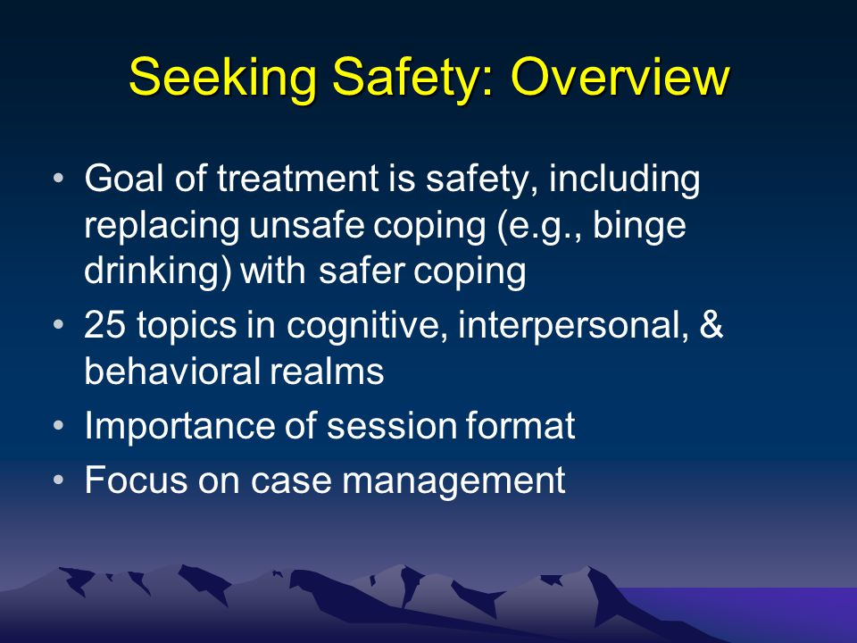 Seeking Safety: Overview Goal of treatment is safety, including replacing unsafe coping (e.g., binge drinking) with safer coping 25 topics in cognitiv