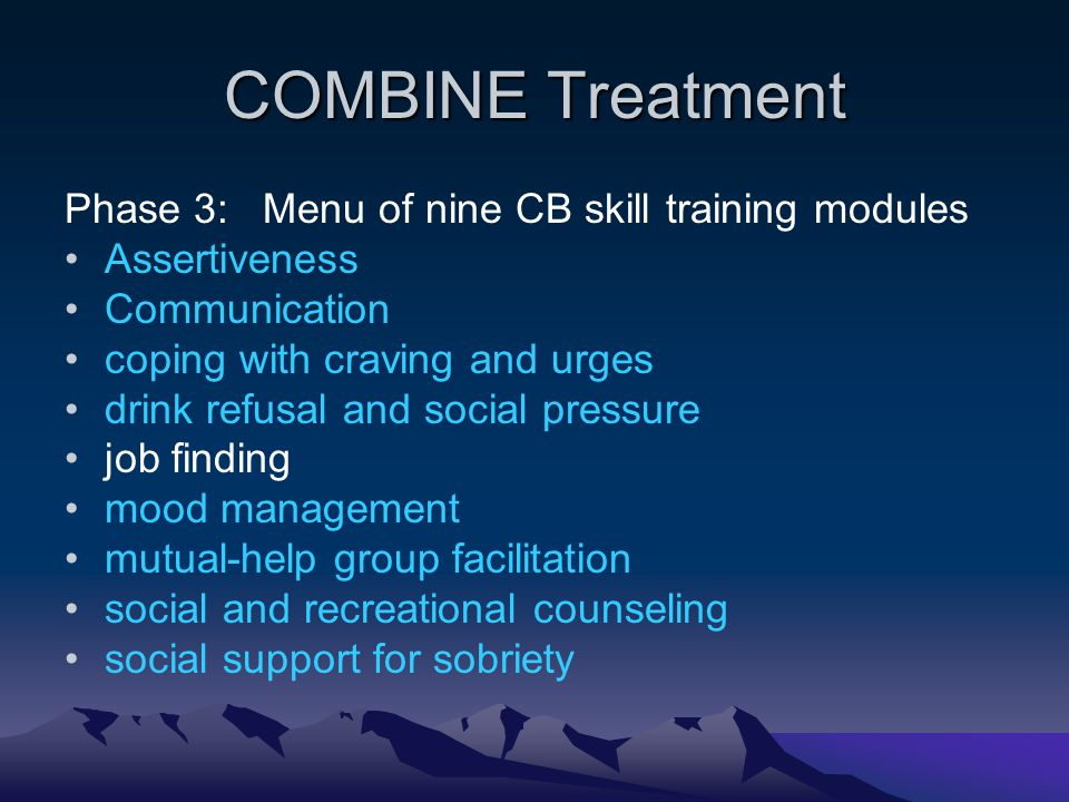 COMBINE Treatment Phase 3: Menu of nine CB skill training modules Assertiveness Communication coping with craving and urges drink refusal and social pressure job finding mood management mutual-help group facilitation social and recreational counseling social support for sobriety