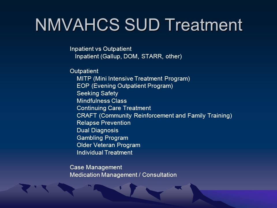 NMVAHCS SUD Treatment Inpatient vs Outpatient Inpatient (Gallup, DOM, STARR, other) Outpatient MITP (Mini Intensive Treatment Program) EOP (Evening Outpatient Program) Seeking Safety Mindfulness Class Continuing Care Treatment CRAFT (Community Reinforcement and Family Training) Relapse Prevention Dual Diagnosis Gambling Program Older Veteran Program Individual Treatment Case Management Medication Management / Consultation