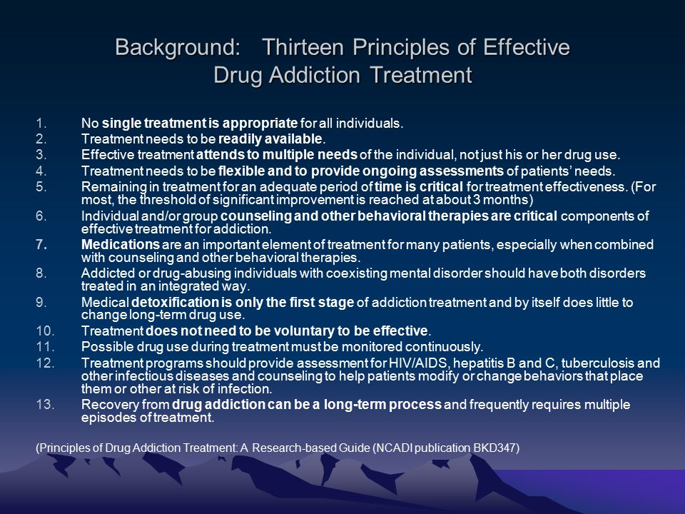 Background: Thirteen Principles of Effective Drug Addiction Treatment 1.No single treatment is appropriate for all individuals.