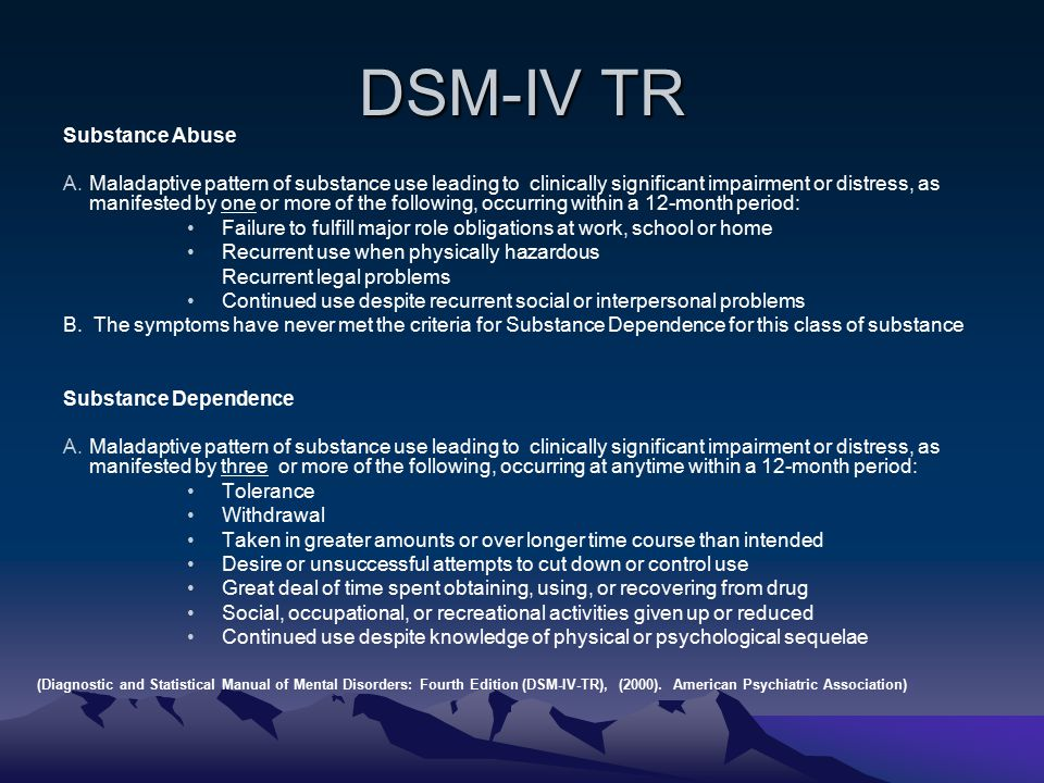 DSM-IV TR Substance Abuse A.Maladaptive pattern of substance use leading to clinically significant impairment or distress, as manifested by one or more of the following, occurring within a 12-month period: Failure to fulfill major role obligations at work, school or home Recurrent use when physically hazardous Recurrent legal problems Continued use despite recurrent social or interpersonal problems B.