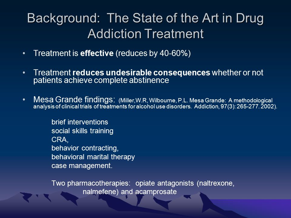 Background: The State of the Art in Drug Addiction Treatment Treatment is effective (reduces by 40-60%) Treatment reduces undesirable consequences whether or not patients achieve complete abstinence Mesa Grande findings: (Miller,W.R, Wilbourne, P.L.