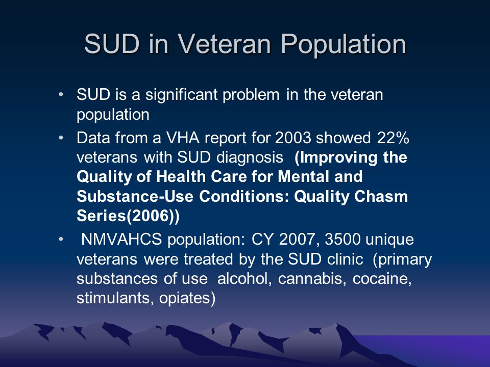 SUD in Veteran Population SUD is a significant problem in the veteran population Data from a VHA report for 2003 showed 22% veterans with SUD diagnosi