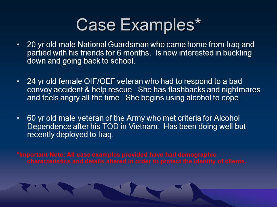Case Examples* 20 yr old male National Guardsman who came home from Iraq and partied with his friends for 6 months. Is now interested in buckling down