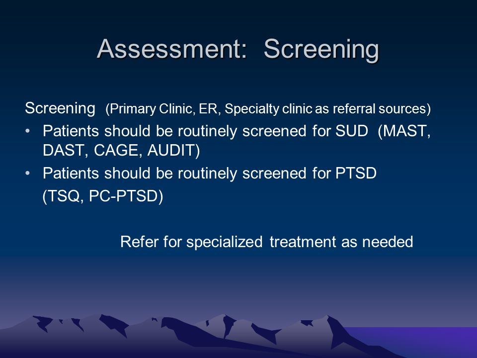 Assessment: Screening Screening (Primary Clinic, ER, Specialty clinic as referral sources) Patients should be routinely screened for SUD (MAST, DAST, CAGE, AUDIT) Patients should be routinely screened for PTSD (TSQ, PC-PTSD) Refer for specialized treatment as needed