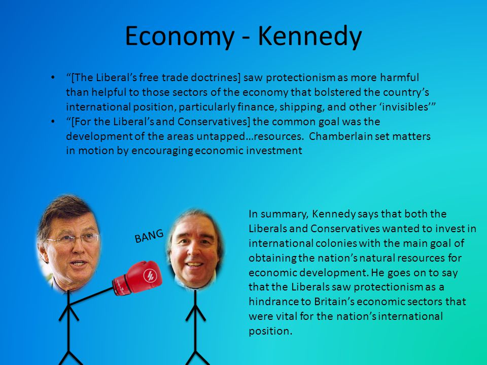 BANG Economy - Kennedy [The Liberal's free trade doctrines] saw protectionism as more harmful than helpful to those sectors of the economy that bolstered the country's international position, particularly finance, shipping, and other 'invisibles' [For the Liberal's and Conservatives] the common goal was the development of the areas untapped…resources.
