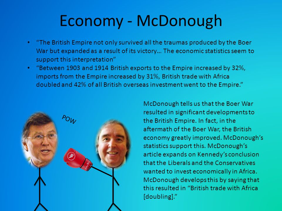 POW Economy - McDonough The British Empire not only survived all the traumas produced by the Boer War but expanded as a result of its victory… The economic statistics seem to support this interpretation Between 1903 and 1914 British exports to the Empire increased by 32%, imports from the Empire increased by 31%, British trade with Africa doubled and 42% of all British overseas investment went to the Empire. McDonough tells us that the Boer War resulted in significant developments to the British Empire.