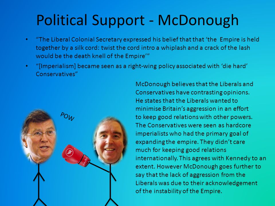 POW Political Support - McDonough The Liberal Colonial Secretary expressed his belief that that 'the Empire is held together by a silk cord: twist the cord intro a whiplash and a crack of the lash would be the death knell of the Empire' [Imperialism] became seen as a right-wing policy associated with 'die hard' Conservatives McDonough believes that the Liberals and Conservatives have contrasting opinions.