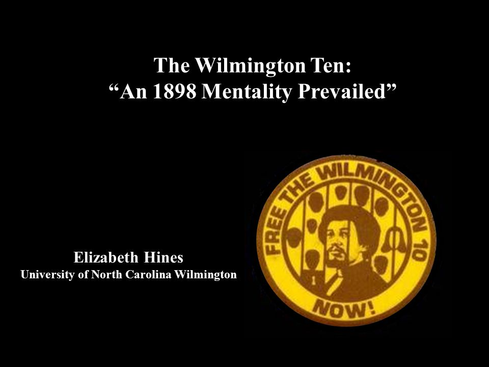 The Wilmington Ten: An 1898 Mentality Prevailed Elizabeth Hines University of North Carolina Wilmington
