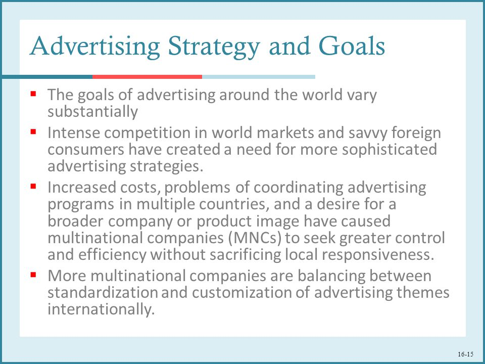 16-15 Advertising Strategy and Goals  The goals of advertising around the world vary substantially  Intense competition in world markets and savvy foreign consumers have created a need for more sophisticated advertising strategies.