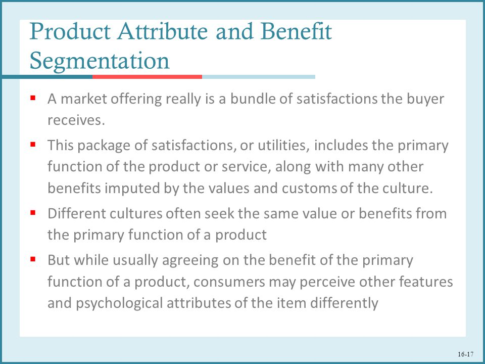 16-17 Product Attribute and Benefit Segmentation  A market offering really is a bundle of satisfactions the buyer receives.