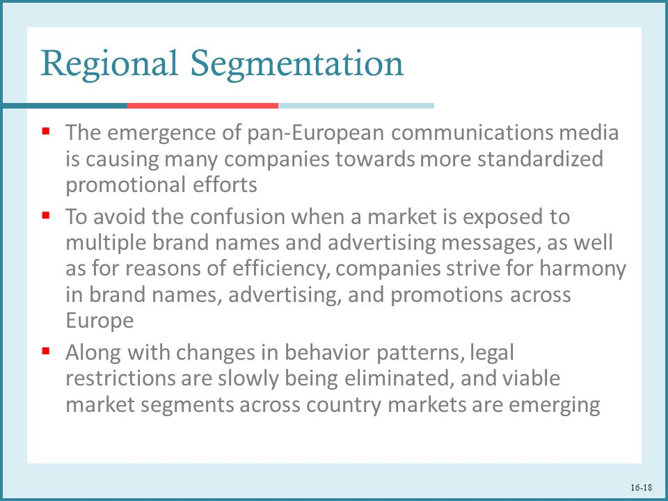 16-18 Regional Segmentation  The emergence of pan-European communications media is causing many companies towards more standardized promotional efforts  To avoid the confusion when a market is exposed to multiple brand names and advertising messages, as well as for reasons of efficiency, companies strive for harmony in brand names, advertising, and promotions across Europe  Along with changes in behavior patterns, legal restrictions are slowly being eliminated, and viable market segments across country markets are emerging