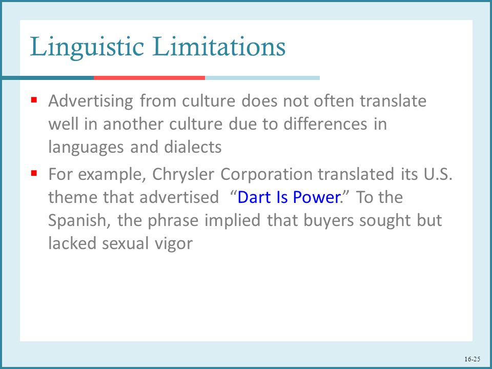 16-25 Linguistic Limitations  Advertising from culture does not often translate well in another culture due to differences in languages and dialects  For example, Chrysler Corporation translated its U.S.