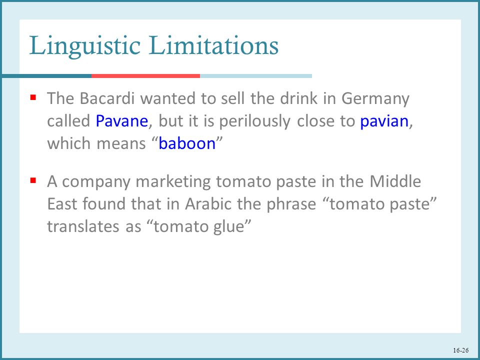 16-26 Linguistic Limitations  The Bacardi wanted to sell the drink in Germany called Pavane, but it is perilously close to pavian, which means baboon  A company marketing tomato paste in the Middle East found that in Arabic the phrase tomato paste translates as tomato glue