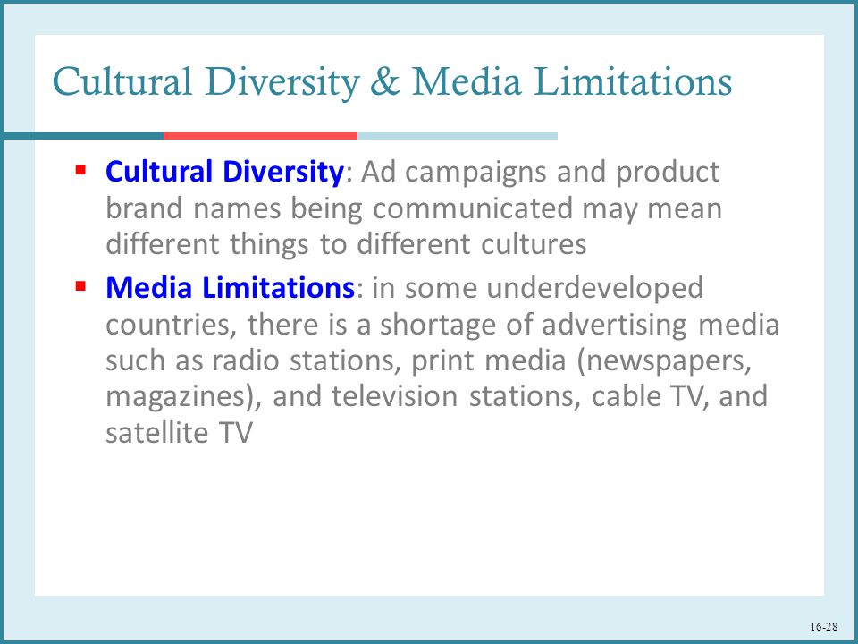 16-28 Cultural Diversity & Media Limitations  Cultural Diversity: Ad campaigns and product brand names being communicated may mean different things to different cultures  Media Limitations: in some underdeveloped countries, there is a shortage of advertising media such as radio stations, print media (newspapers, magazines), and television stations, cable TV, and satellite TV