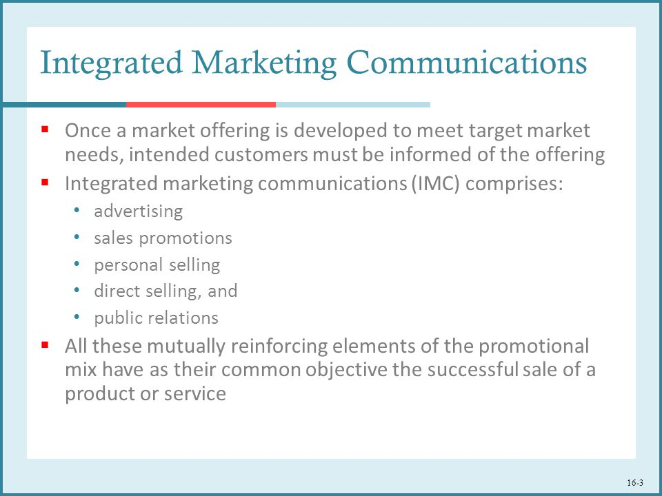 16-3 Integrated Marketing Communications  Once a market offering is developed to meet target market needs, intended customers must be informed of the offering  Integrated marketing communications (IMC) comprises: advertising sales promotions personal selling direct selling, and public relations  All these mutually reinforcing elements of the promotional mix have as their common objective the successful sale of a product or service