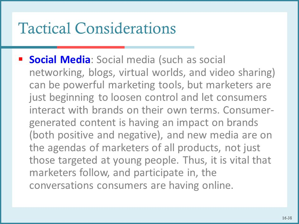 16-38 Tactical Considerations  Social Media: Social media (such as social networking, blogs, virtual worlds, and video sharing) can be powerful marketing tools, but marketers are just beginning to loosen control and let consumers interact with brands on their own terms.