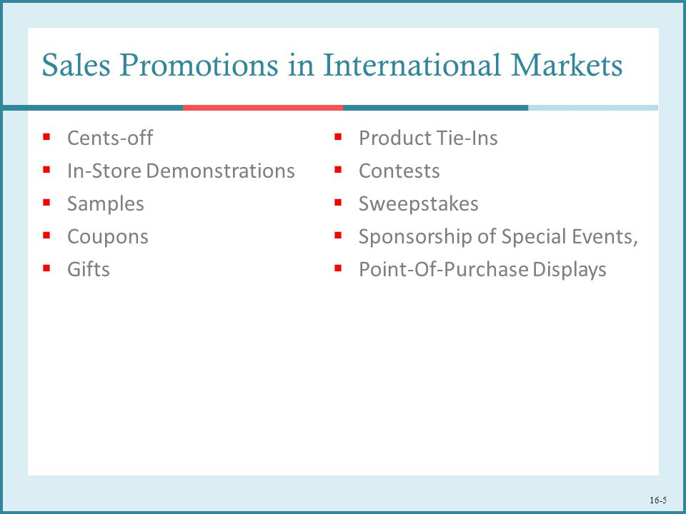 Sales Promotions in International Markets  Cents-off  In-Store Demonstrations  Samples  Coupons  Gifts  Product Tie-Ins  Contests  Sweepstakes  Sponsorship of Special Events,  Point-Of-Purchase Displays 16-5