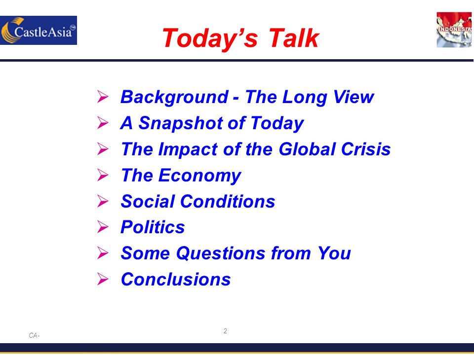 2 Today's Talk CA-  Background - The Long View  A Snapshot of Today  The Impact of the Global Crisis  The Economy  Social Conditions  Politics  Some Questions from You  Conclusions