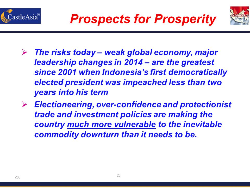 20 Prospects for Prosperity CA-  The risks today – weak global economy, major leadership changes in 2014 – are the greatest since 2001 when Indonesia's first democratically elected president was impeached less than two years into his term  Electioneering, over-confidence and protectionist trade and investment policies are making the country much more vulnerable to the inevitable commodity downturn than it needs to be.