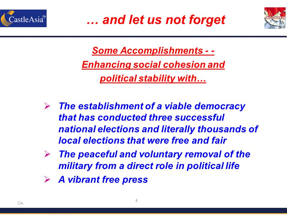 4 … and let us not forget CA- Some Accomplishments - - Enhancing social cohesion and political stability with…  The establishment of a viable democracy that has conducted three successful national elections and literally thousands of local elections that were free and fair  The peaceful and voluntary removal of the military from a direct role in political life  A vibrant free press