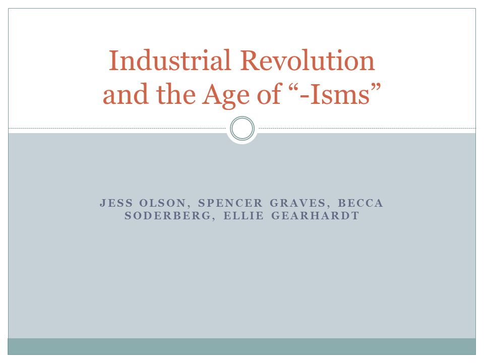 JESS OLSON, SPENCER GRAVES, BECCA SODERBERG, ELLIE GEARHARDT Industrial Revolution and the Age of -Isms