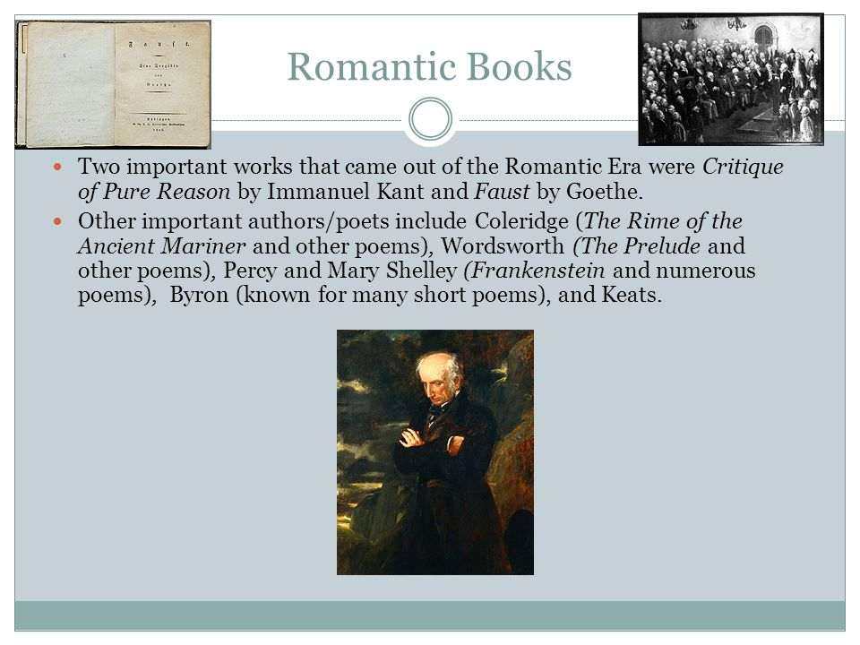 Romantic Books Two important works that came out of the Romantic Era were Critique of Pure Reason by Immanuel Kant and Faust by Goethe.