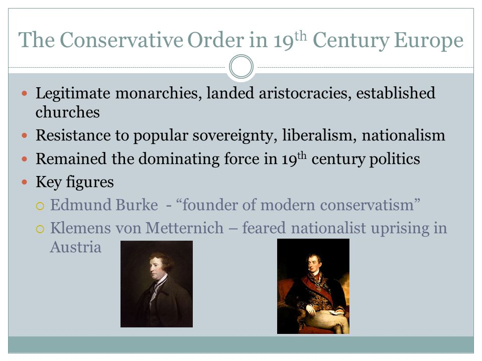 The Conservative Order in 19 th Century Europe Legitimate monarchies, landed aristocracies, established churches Resistance to popular sovereignty, liberalism, nationalism Remained the dominating force in 19 th century politics Key figures  Edmund Burke - founder of modern conservatism  Klemens von Metternich – feared nationalist uprising in Austria
