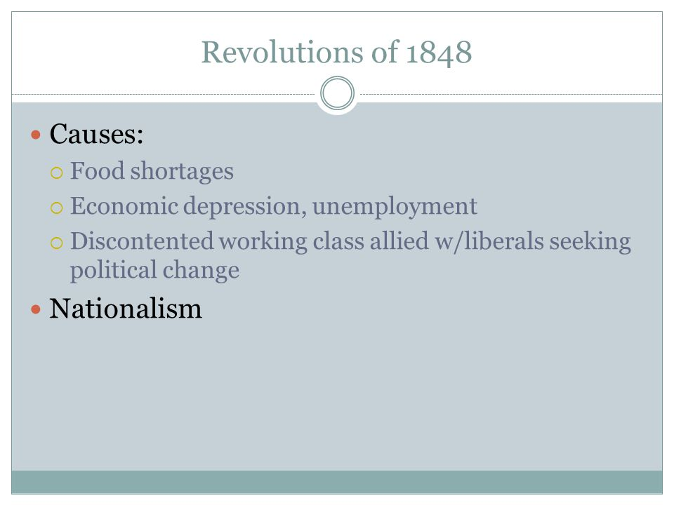 Revolutions of 1848 Causes:  Food shortages  Economic depression, unemployment  Discontented working class allied w/liberals seeking political change Nationalism