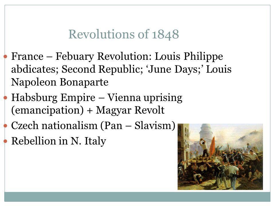 Revolutions of 1848 France – Febuary Revolution: Louis Philippe abdicates; Second Republic; 'June Days;' Louis Napoleon Bonaparte Habsburg Empire – Vienna uprising (emancipation) + Magyar Revolt Czech nationalism (Pan – Slavism) Rebellion in N.