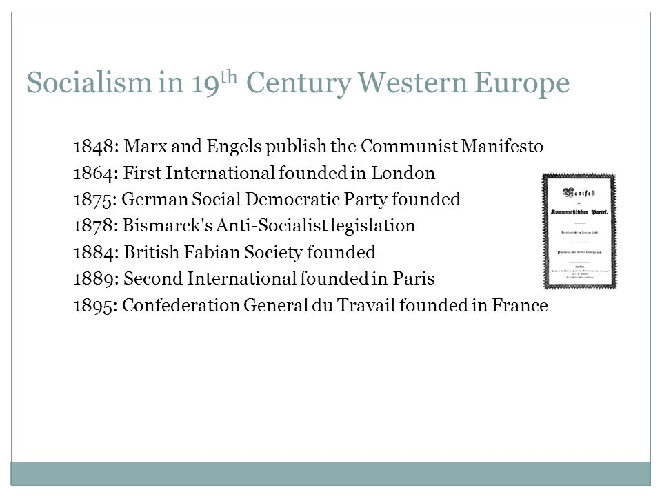Socialism in 19 th Century Western Europe 1848: Marx and Engels publish the Communist Manifesto 1864: First International founded in London 1875: German Social Democratic Party founded 1878: Bismarck s Anti-Socialist legislation 1884: British Fabian Society founded 1889: Second International founded in Paris 1895: Confederation General du Travail founded in France
