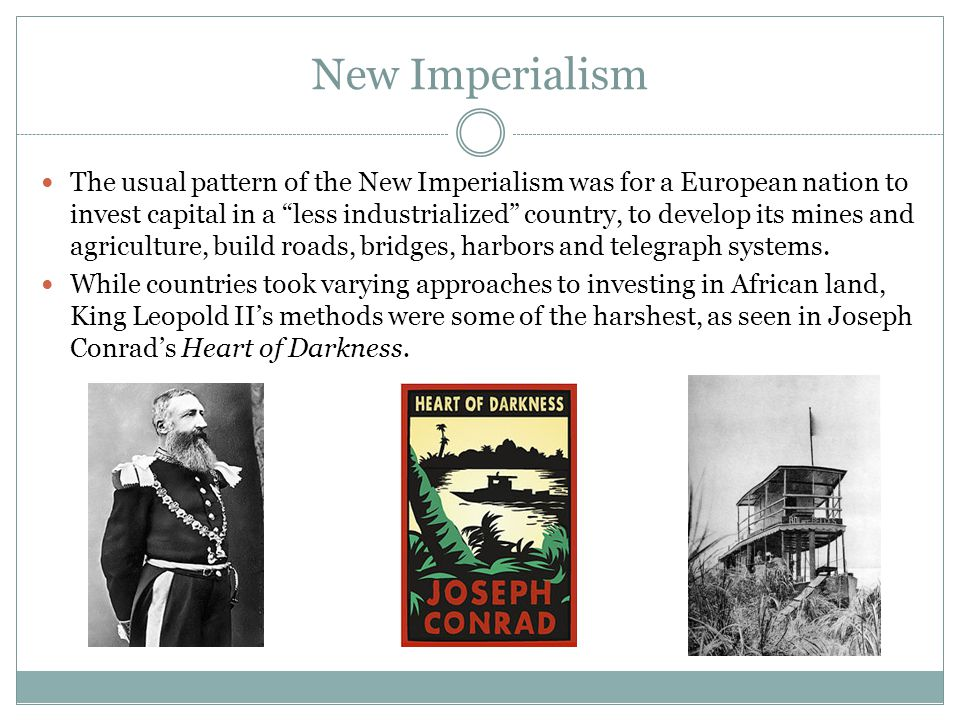New Imperialism The usual pattern of the New Imperialism was for a European nation to invest capital in a less industrialized country, to develop its mines and agriculture, build roads, bridges, harbors and telegraph systems.